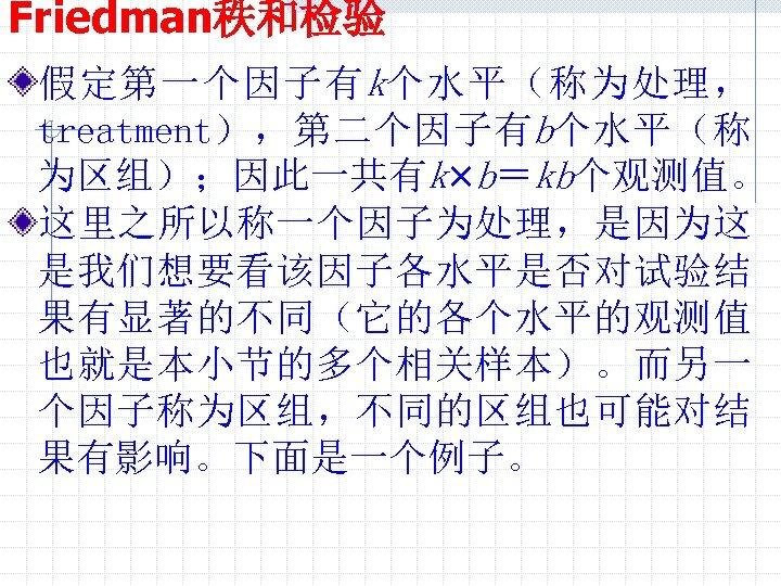 Friedman秩和检验 假定第一个因子有 k个水平(称为处理, treatment),第二个因子有b个水平(称 为区组);因此一共有k×b=kb个观测值。 这里之所以称一个因子为处理,是因为这 是我们想要看该因子各水平是否对试验结 果有显著的不同(它的各个水平的观测值 也就是本小节的多个相关样本)。而另一 个因子称为区组,不同的区组也可能对结 果有影响。下面是一个例子。
