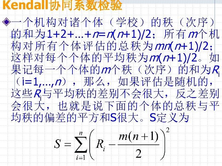 Kendall协同系数检验 一个机构对诸个体(学校)的秩(次序) 的和为 1+2+…+n=n(n+1)/2;所有 m个机 构对所有个体评估的总秩为 mn(n+1)/2; 这样对每个个体的平均秩为 m(n+1)/2。如 果记每一个个体的m个秩(次序)的和为Ri (i=1, …, n),那么,如果评估是随机的, 这些Ri与平均秩的差别不会很大,反之差别