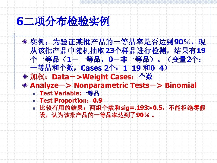 6二项分布检验实例 实例:为验证某批产品的一等品率是否达到 90%,现 从该批产品中随机抽取 23个样品进行检测,结果有19 个一等品(1-一等品,0-非一等品)。(变量 2个: 一等品和个数,Cases 2个: 1 19 和0 4) 加权:Data->Weight