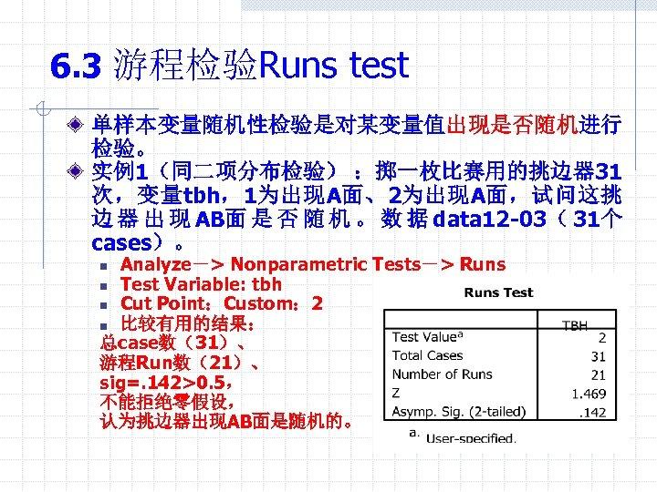 6. 3 游程检验Runs test 单样本变量随机性检验是对某变量值出现是否随机进行 检验。 实例1(同二项分布检验) :掷一枚比赛用的挑边器 31 次,变量tbh,1为出现A面、2为出现A面,试问这挑 边 器 出 现