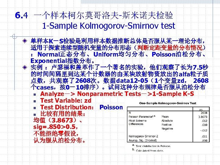 6. 4 一个样本柯尔莫哥洛夫-斯米诺夫检验 1 -Sample Kolmogorov-Smirnov test 单样本K-S检验是利用样本数据推断总体是否服从某一理论分布, 适用于探索连续型随机变量的分布形态(判断定距变量的分布情况) : Normal正 态 分 布