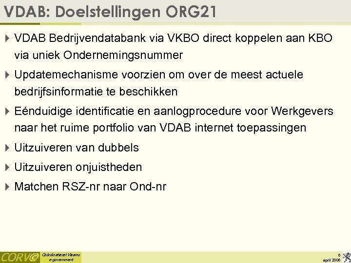 VDAB: Doelstellingen ORG 21 4 VDAB Bedrijvendatabank via VKBO direct koppelen aan KBO via