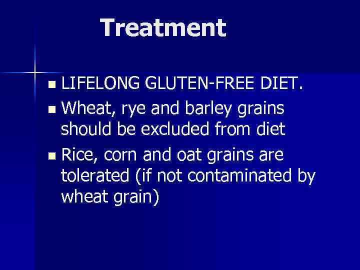 Treatment n LIFELONG GLUTEN-FREE DIET. n Wheat, rye and barley grains should be excluded