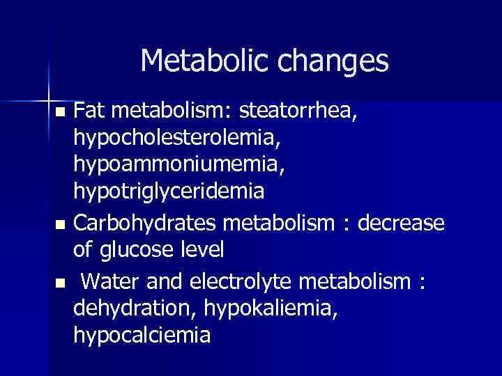 Metabolic changes Fat metabolism: steatorrhea, hypocholesterolemia, hypoammoniumemia, hypotriglyceridemia n Carbohydrates metabolism : decrease of