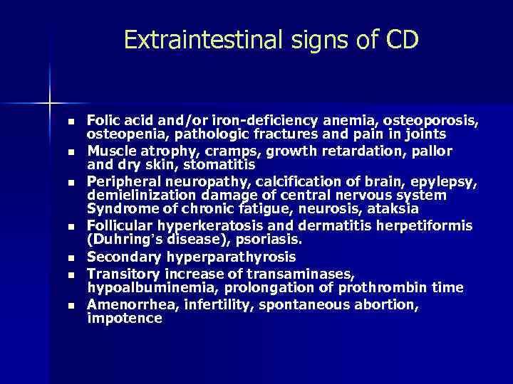 Extraintestinal signs of CD n n n n Folic acid and/or iron-deficiency anemia, osteoporosis,