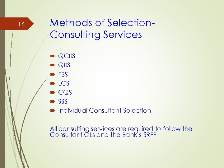 14 Methods of Selection. Consulting Services QCBS QBS FBS LCS CQS SSS Individual Consultant
