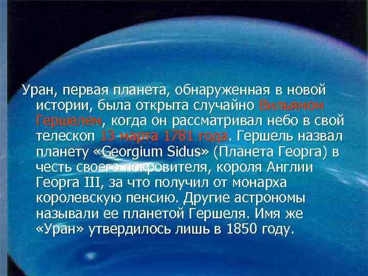 Уран, первая планета, обнаруженная в новой истории, была открыта случайно Вильямом Гершелем, когда он