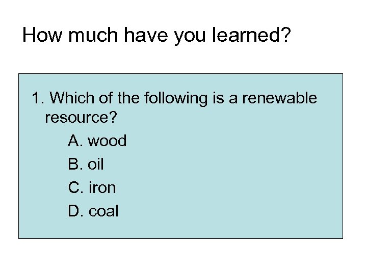 How much have you learned? 1. Which of the following is a renewable resource?