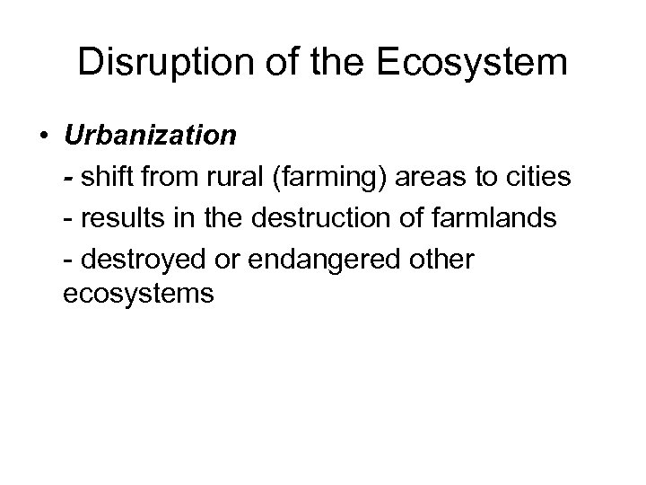 Disruption of the Ecosystem • Urbanization - shift from rural (farming) areas to cities