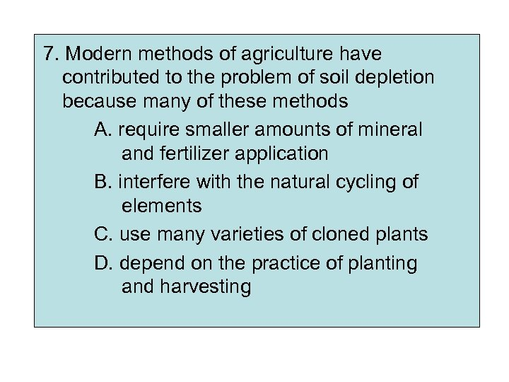 7. Modern methods of agriculture have contributed to the problem of soil depletion because