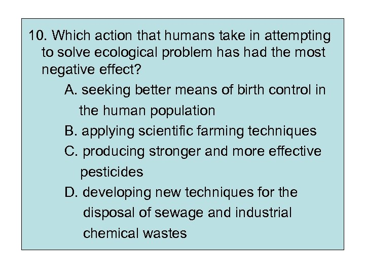 10. Which action that humans take in attempting to solve ecological problem has had