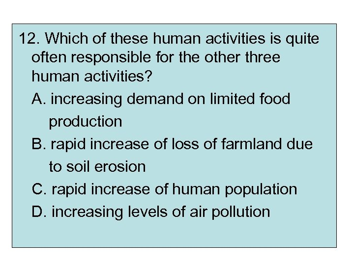 12. Which of these human activities is quite often responsible for the other three
