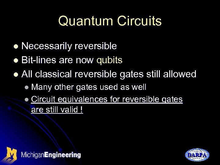 Quantum Circuits Necessarily reversible l Bit-lines are now qubits l All classical reversible gates