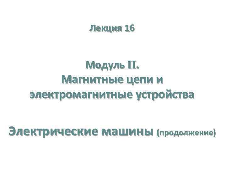 Лекция 16 Модуль II. Магнитные цепи и электромагнитные устройства Электрические машины (продолжение)