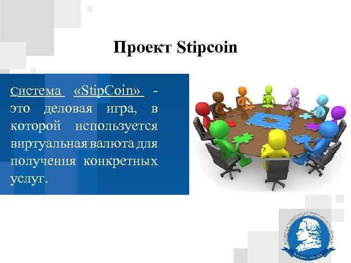 Проект Stipcoin Система «Stip. Coin» это деловая игра, в которой используется виртуальная валюта для