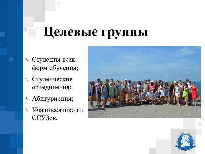 Целевые группы ↖ Студенты всех форм обучения; ↖ Студенческие объединения; ↖ Абитуриенты; ↖ Учащиеся