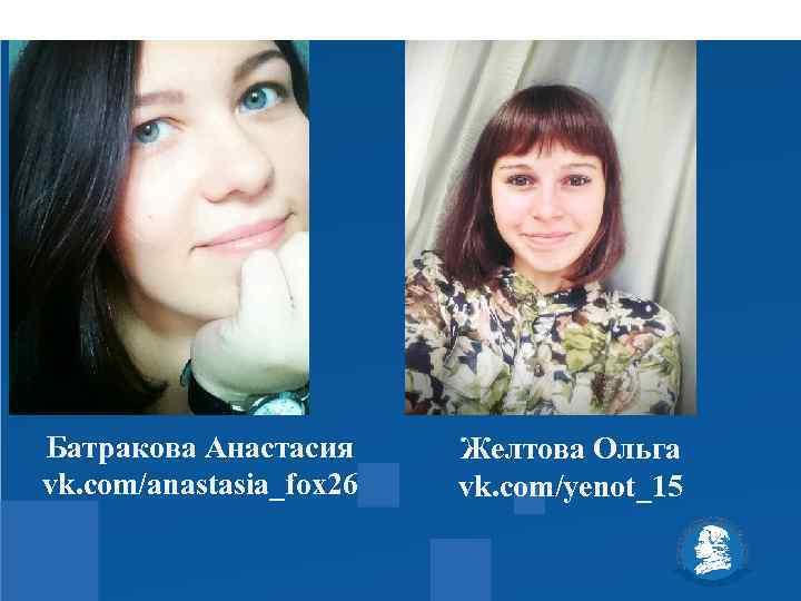 Батракова Анастасия vk. com/anastasia_fox 26 Желтова Ольга vk. com/yenot_15