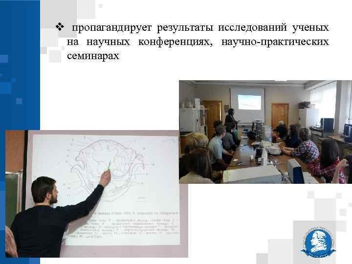 ❖ пропагандирует результаты исследований ученых на научных конференциях, научно-практических семинарах