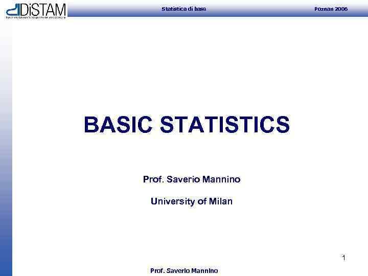 Statistica di base Poznan 2006 BASIC STATISTICS Prof. Saverio Mannino University of Milan