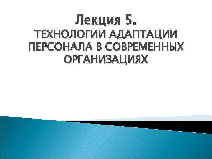 Лекция 5. ТЕХНОЛОГИИ АДАПТАЦИИ ПЕРСОНАЛА В СОВРЕМЕННЫХ ОРГАНИЗАЦИЯХ