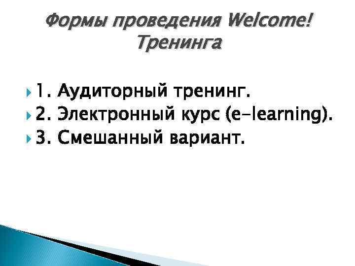 Формы проведения Welcome! Тренинга 1. Аудиторный тренинг. 2. Электронный курс (e-learning). 3. Смешанный вариант.