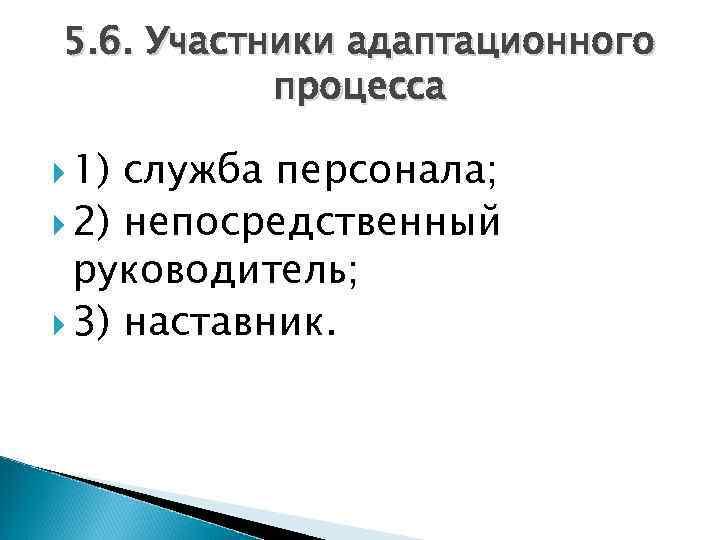 5. 6. Участники адаптационного процесса 1) служба персонала; 2) непосредственный руководитель; 3) наставник.