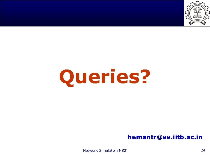 Queries? hemantr@ee. iitb. ac. in Network Simulator (NS 2) 24