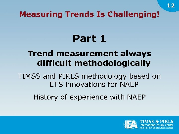 12 Measuring Trends Is Challenging! Part 1 Trend measurement always difficult methodologically TIMSS and