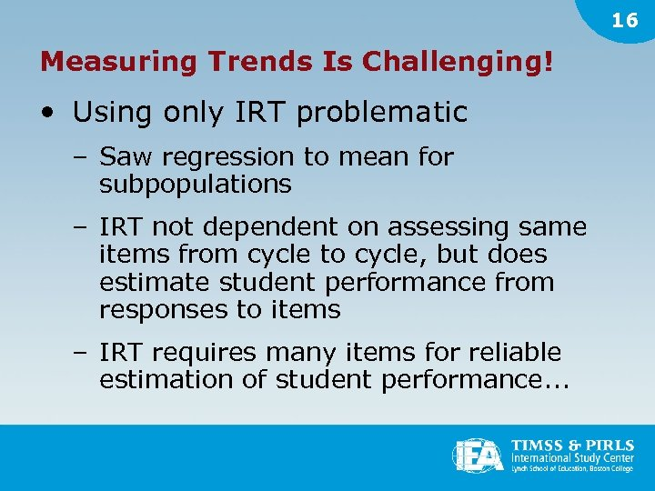 16 Measuring Trends Is Challenging! • Using only IRT problematic – Saw regression to