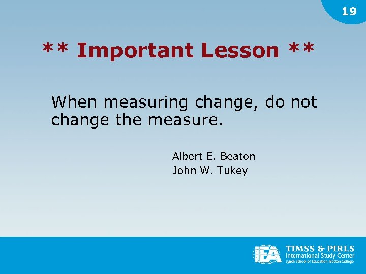 19 ** Important Lesson ** When measuring change, do not change the measure. Albert