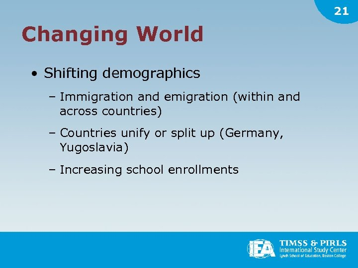 21 Changing World • Shifting demographics – Immigration and emigration (within and across countries)