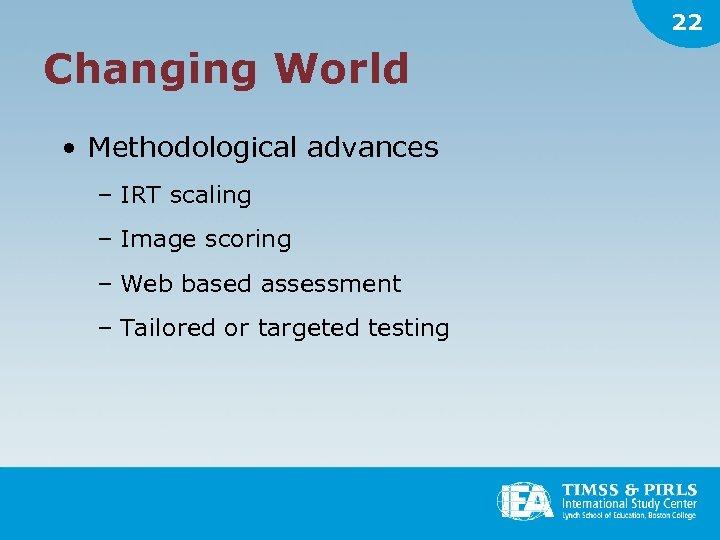 22 Changing World • Methodological advances – IRT scaling – Image scoring – Web
