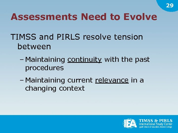 29 Assessments Need to Evolve TIMSS and PIRLS resolve tension between – Maintaining continuity