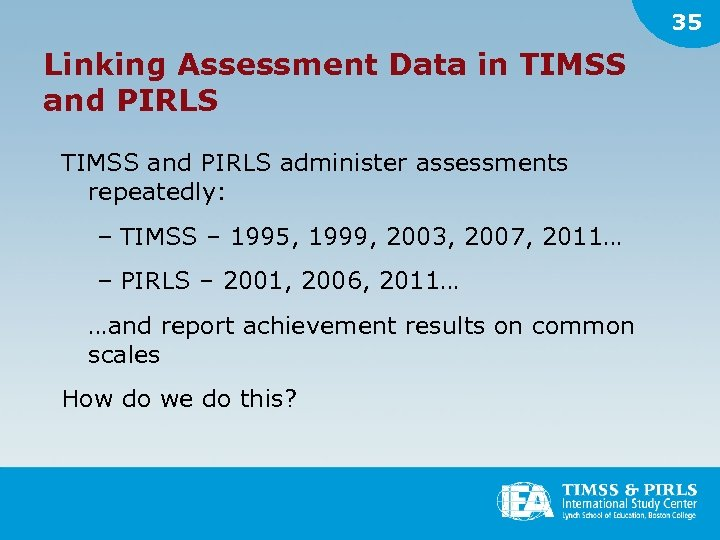 35 Linking Assessment Data in TIMSS and PIRLS administer assessments repeatedly: – TIMSS –