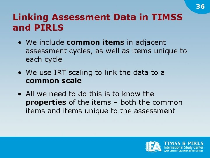 36 Linking Assessment Data in TIMSS and PIRLS • We include common items in