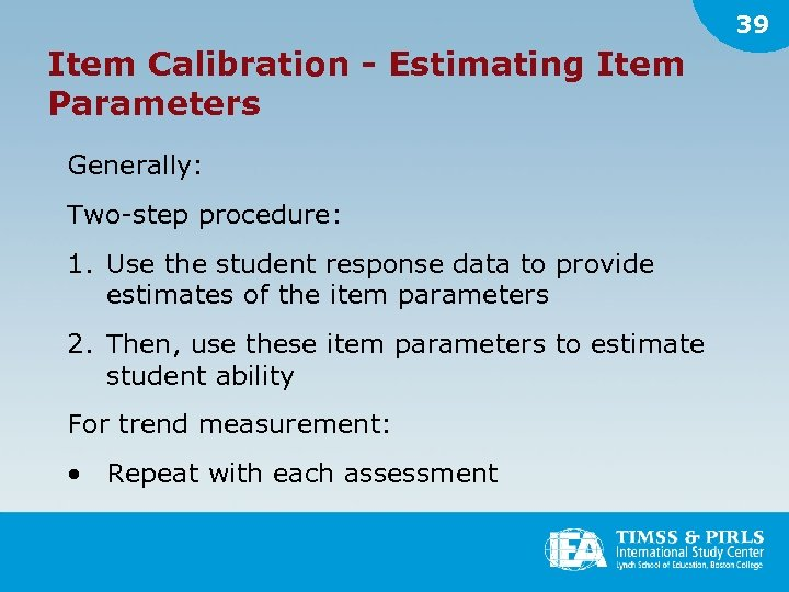 39 Item Calibration - Estimating Item Parameters Generally: Two-step procedure: 1. Use the student