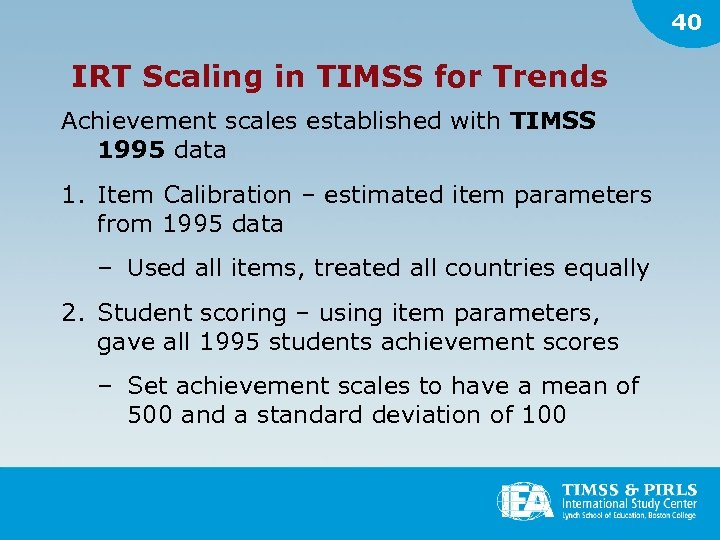 40 IRT Scaling in TIMSS for Trends Achievement scales established with TIMSS 1995 data