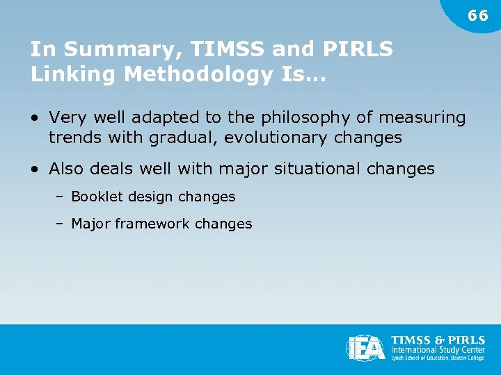 66 In Summary, TIMSS and PIRLS Linking Methodology Is… • Very well adapted to