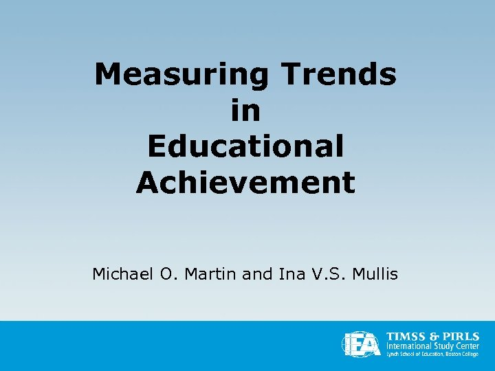 Measuring Trends in Educational Achievement Michael O. Martin and Ina V. S. Mullis