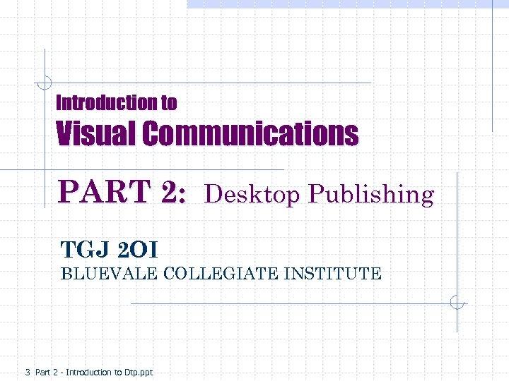 Introduction to Visual Communications PART 2: Desktop Publishing TGJ 2 OI BLUEVALE COLLEGIATE INSTITUTE
