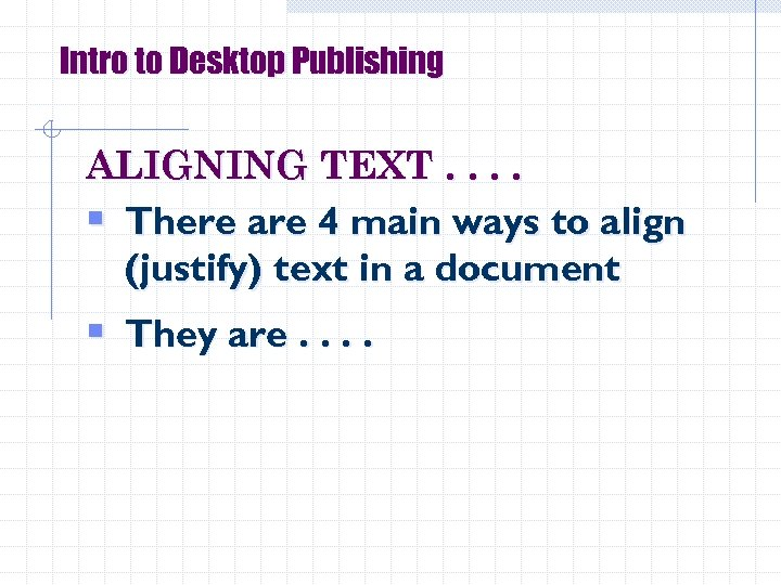 Intro to Desktop Publishing ALIGNING TEXT. . § There are 4 main ways to