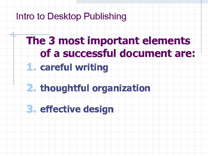 Intro to Desktop Publishing The 3 most important elements of a successful document are: