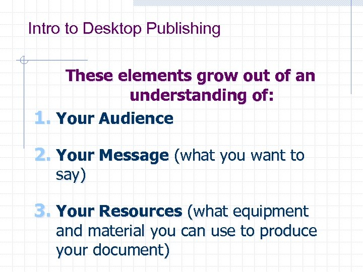 Intro to Desktop Publishing These elements grow out of an understanding of: 1. Your