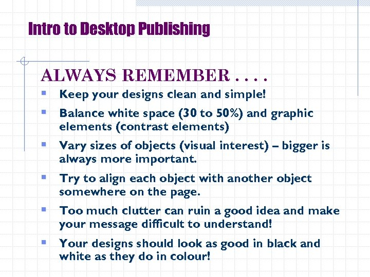 Intro to Desktop Publishing ALWAYS REMEMBER. . § Keep your designs clean and simple!