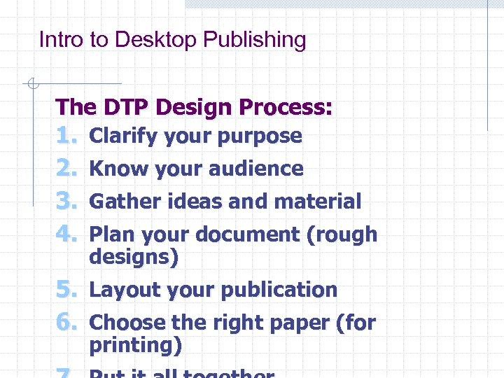 Intro to Desktop Publishing The DTP Design Process: 1. Clarify your purpose 2. Know