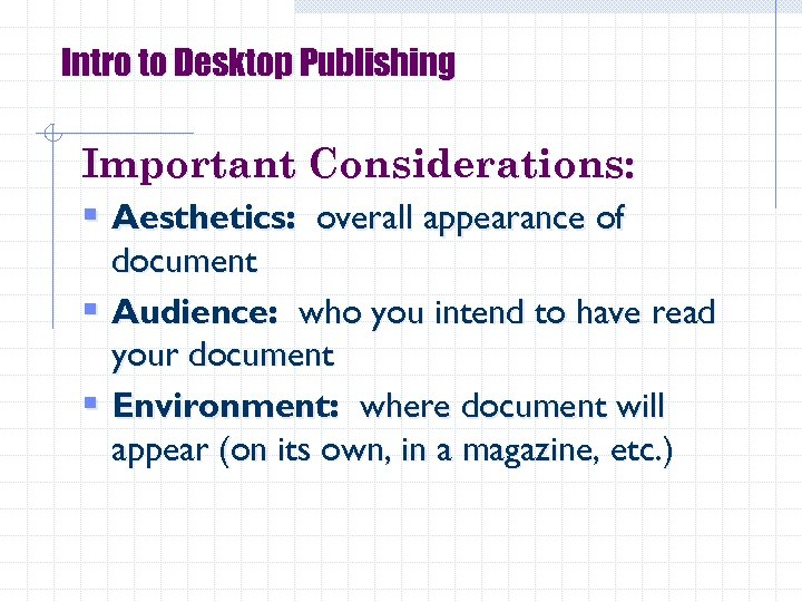Intro to Desktop Publishing Important Considerations: § Aesthetics: overall appearance of document § Audience: