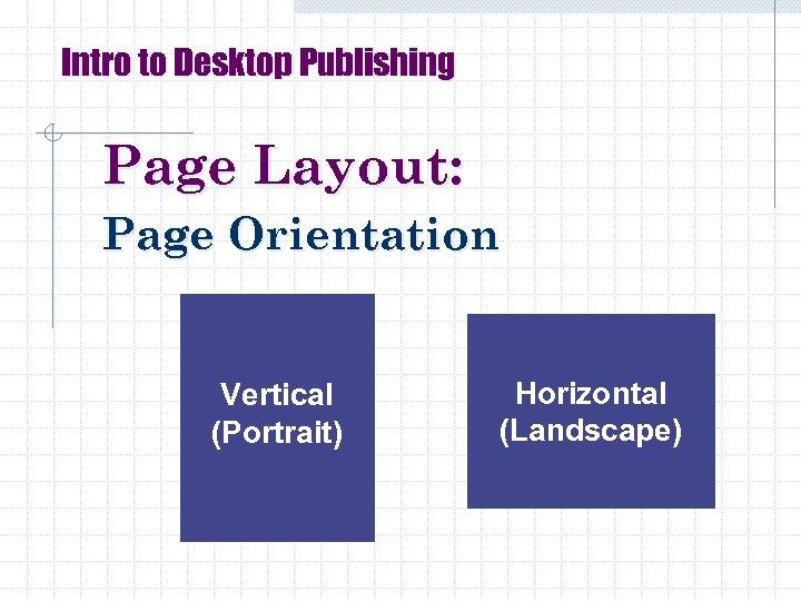 Intro to Desktop Publishing Page Layout: Page Orientation Vertical (Portrait) Horizontal (Landscape)