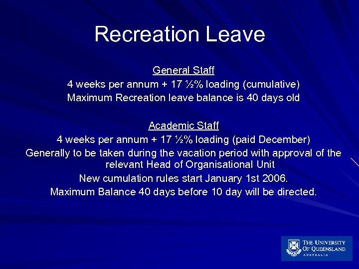 Recreation Leave General Staff 4 weeks per annum + 17 ½% loading (cumulative) Maximum