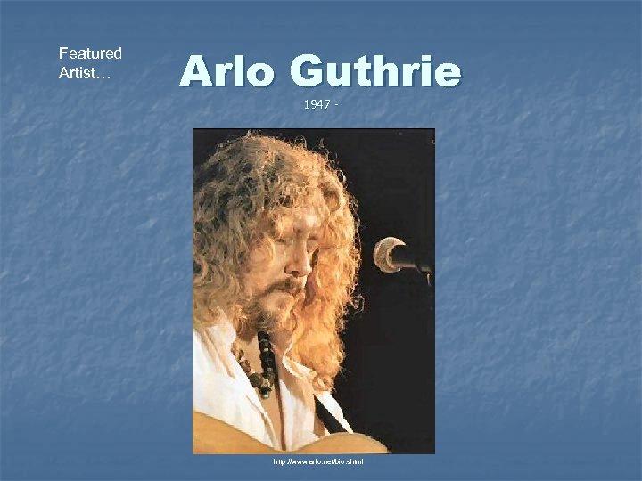 Featured Artist… Arlo Guthrie 1947 - http: //www. arlo. net/bio. shtml