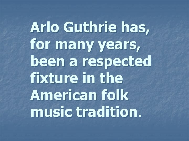 Arlo Guthrie has, for many years, been a respected fixture in the American folk